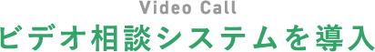 Video Call/ビデオ相談システムを導入